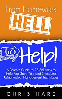 From Homework HELL to Help! A Parent's Guide to 75 Solutions to Help Kids Save Time and Stress Less Using Project Management Techniques